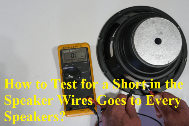How to Test for a Short in the Speaker Wires Goes to Every Speakers