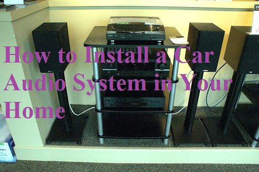 How to Install a Car Audio System in Your Home