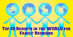 Top Ten Resorts for Family Reunions (in the WORLD!)