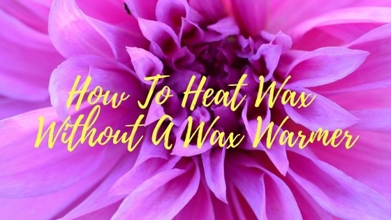 Best Ways To Heat Hard Wax Without a warmer