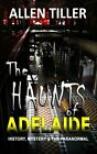 NEW The HAUNTS of ADELAIDE History Mystery and the Paranormal by Allen Tiller