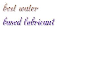 Choosing the best water based lube that work awesome: Top 5 List