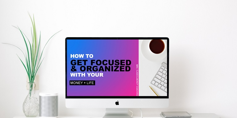how to get focused and organized with your money and life