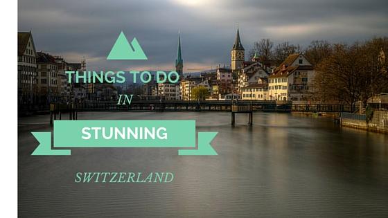 Things To Do In Stunning Switzerland