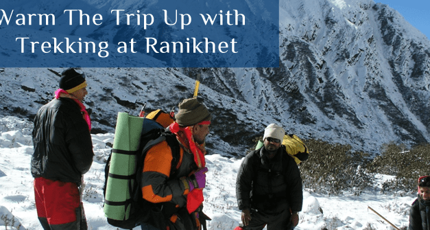Warm the Trip Up with Trekking at Ranikhet