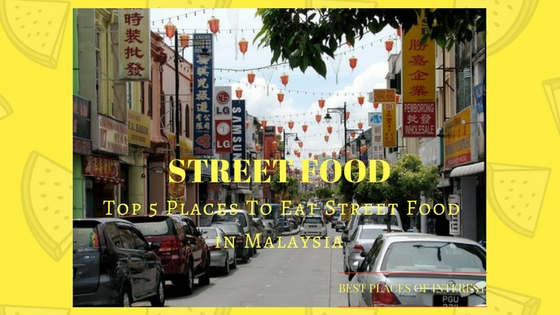 Top 5 Places To Eat Street Food in Malaysia