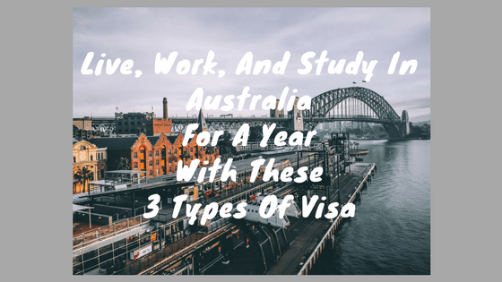 Live, Work, And Study In Australia For A Year With These 3 Types Of Visa