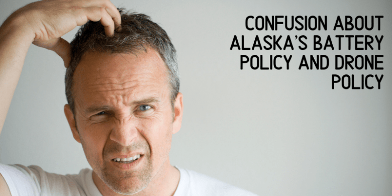 Confusion about Alaska's Battery Policy and Drone Policy