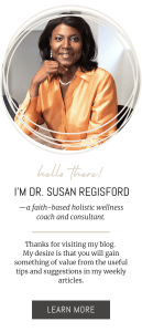 I'm Dr. Susan Regisford— a faith-based holistic wellness coach and consultant. Thanks for visiting my blog. My desire is that you will gain something of value from the useful tips and suggestions in my weekly articles. LEARN MORE