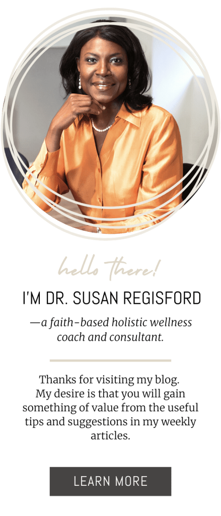 I'm Dr. Susan Regisford— a faith-based wholistic wellness coach and consultant. Thanks for visiting my blog. My desire is that you will gain something of value from the useful tips and suggestions in my weekly articles. LEARN MORE