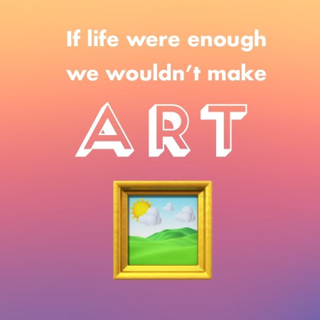 If life were enough, we wouldn't need art.
