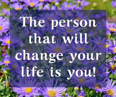 The person that will change your life is you! Stop playing small
