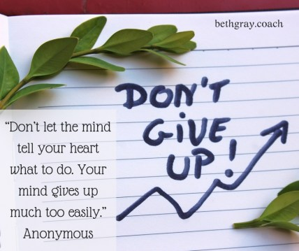 """Don't let the mind tell your heart what to do. Your mind gives up much too easily."" Anonymous"