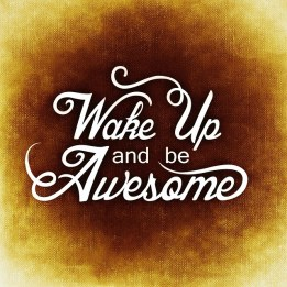 Wake up and be awesome. Choosing joy. surviving to thriving