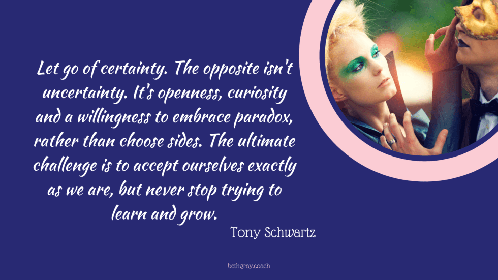 Let go of certainty. The opposite isn't uncertainty. It's openness, curiosity and a willingness to embrace paradox, rather than choose sides. The ultimate challenge is to accept ourselves exactly as we are, but never stop trying to learn and grow.