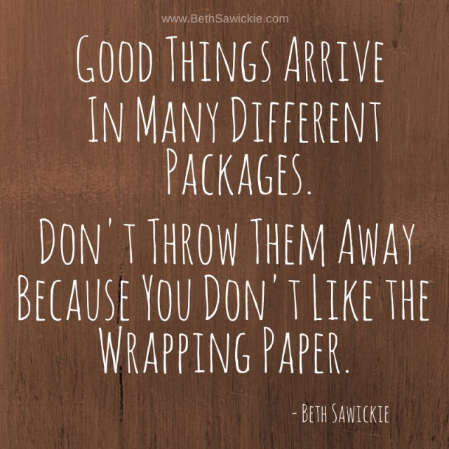 """www.BethSawickie.com """"Good things arrive in many different packages.  Don't throw them away because you don't like the wrapping paper."""""""