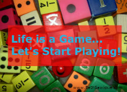 """Life Is A Game - Let's Start Playing"" - www.BethSawickie.com"