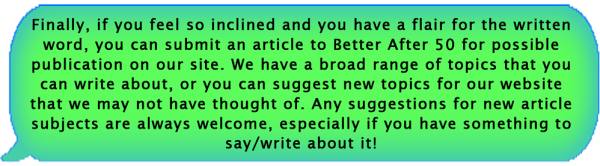 Finally, if you feel so inclined and you have a flair for the written word, you can submit an article to Better After 50 for possible publication on our site. We have a broad range of topics that you can write about, or you can suggest new topics for our website that we may not have thought of. Any suggestions for new article subjects are always welcome, especially if you have something to say or write about it!