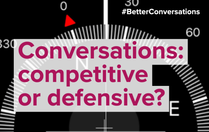 Conversations: competitive or defensive? | Better Conversations