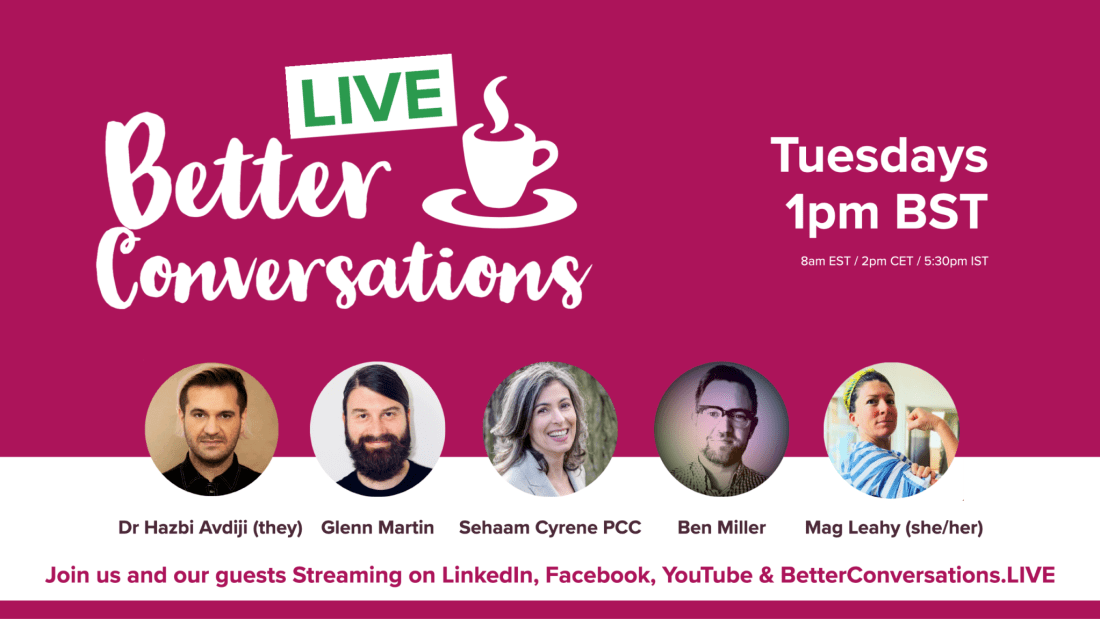 Better Conversations LIVE on Tuesdays at 1pm UK Time