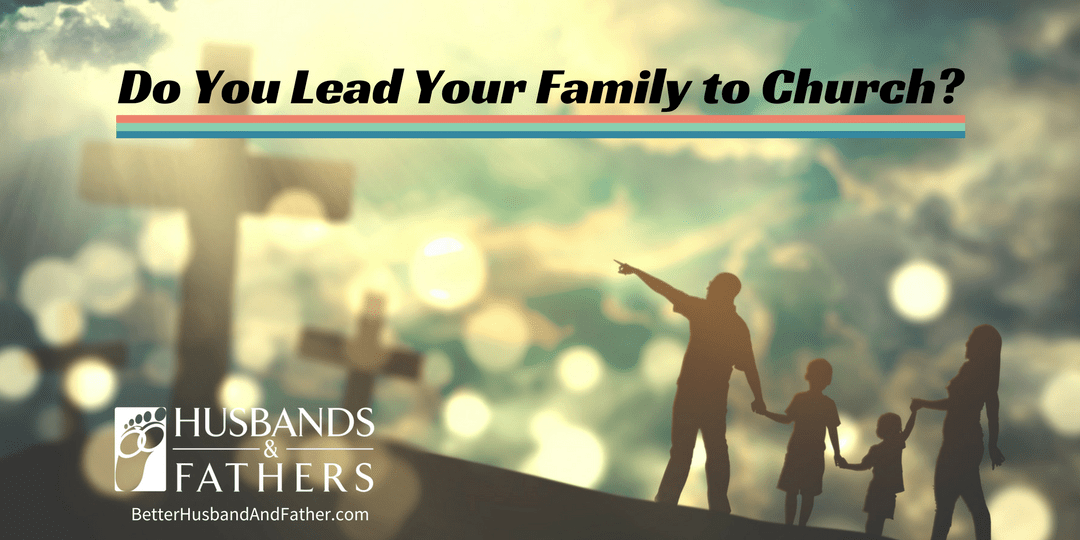 Do You Lead Your Family to Church?