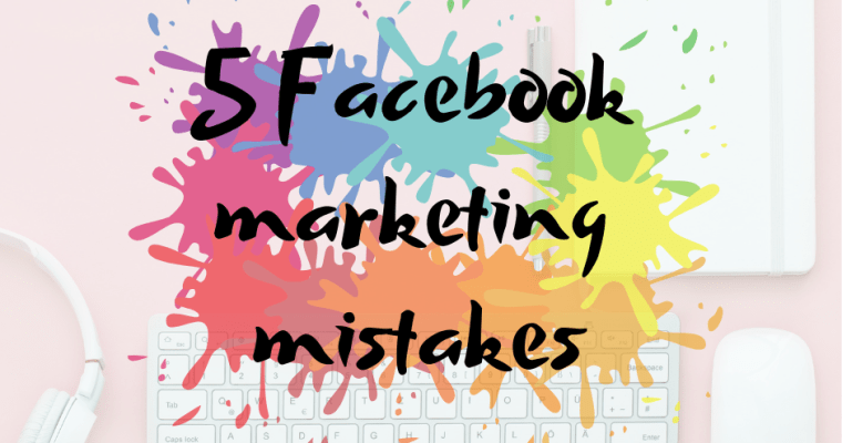 5 Facebook marketing mistakes you might be making