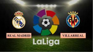 Nhận định Real Madrid vs Villarreal, 23h ngày 22/05/2021, La Liga