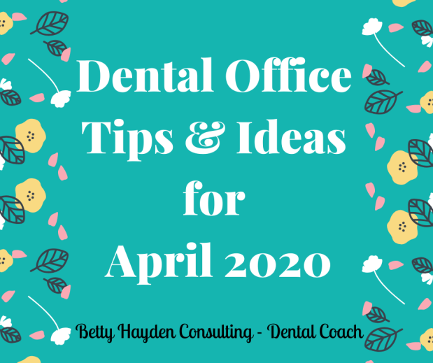 Dentist Office Leadership, Practice Management, and Marketing Tips and Ideas for April 2020