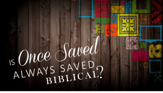 Is Once Saved Always Saved Biblical?