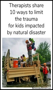 Parenting is tough. Parenting in the midst of a natural disaster is far, far tougher. Therapists share 10 ways parents can limit the trauma for kids impacted by natural disaster