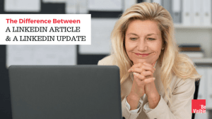Difference Between A LinkedIn Article and A LinkedIn Update, betsy kent, bevisible, be visible