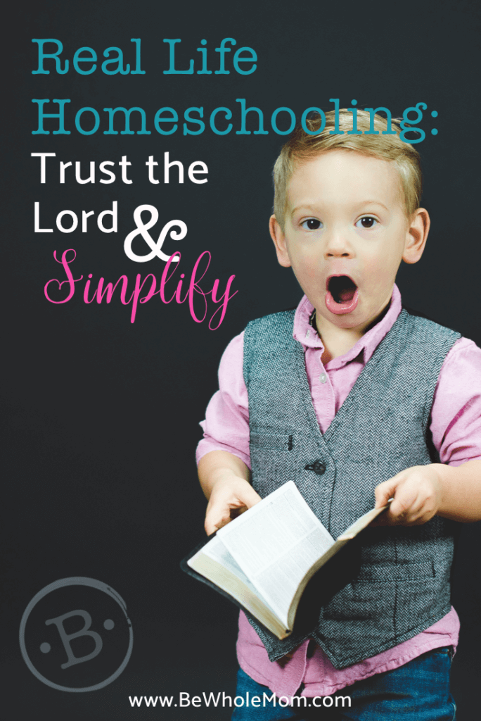 Real Life Homeschooling: Trust the Lord & Simplify; Sometimes things are not what we think they will be, and we just have to trust as the Lord leads.  If this is where you are, this one is for you!