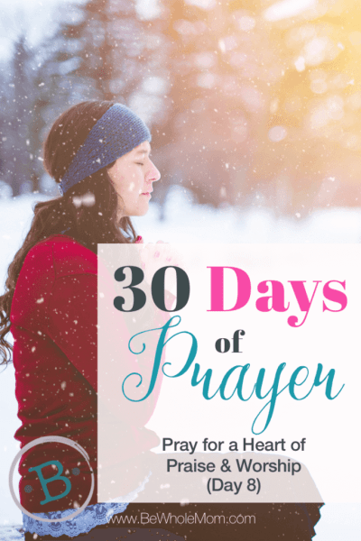 30 Days of Prayer: Pray for a Heart of Worship and Praise (Day 8)