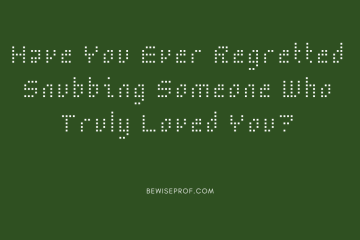 Have You Ever Regretted Snubbing Someone Who Truly Loved You