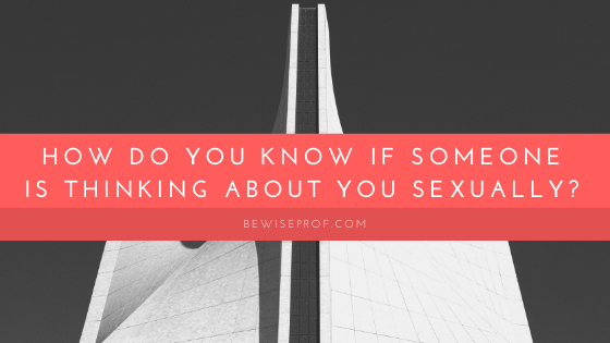 How Do You Know If Someone Is Thinking About You Sexually?