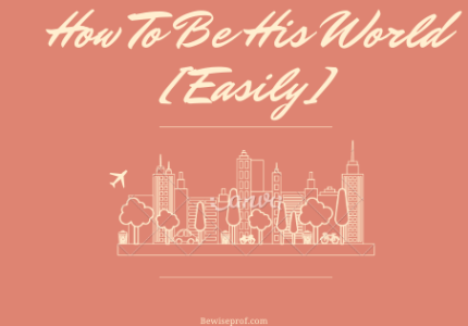 How To Be His World Easily