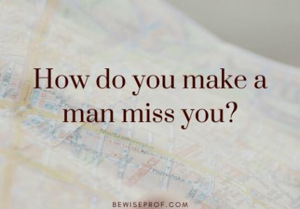 How do you make a man miss you?