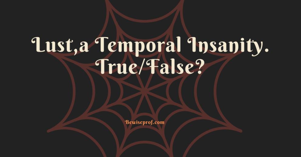 Lust,a Temporal Insanity. True/False?