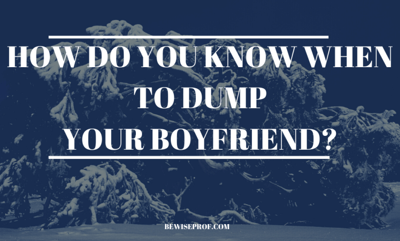 How Do You Know When To Dump Your Boyfriend?