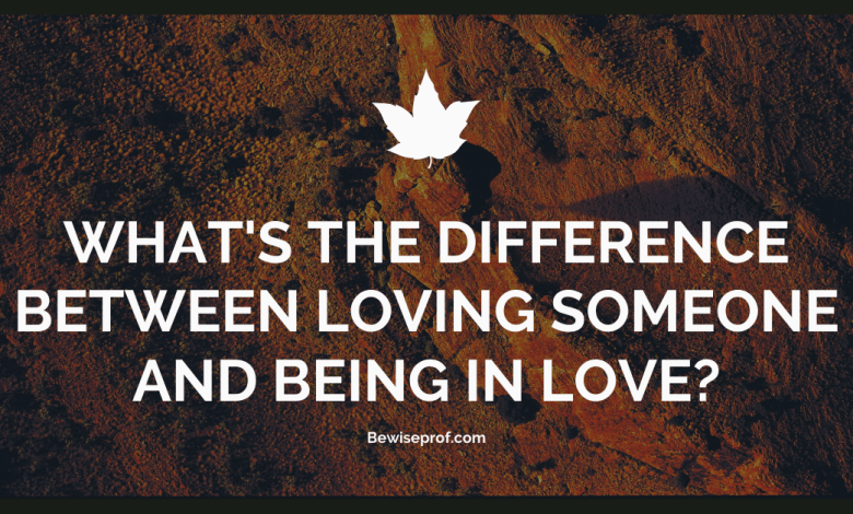 What's The Difference Between Loving Someone And Being In Love
