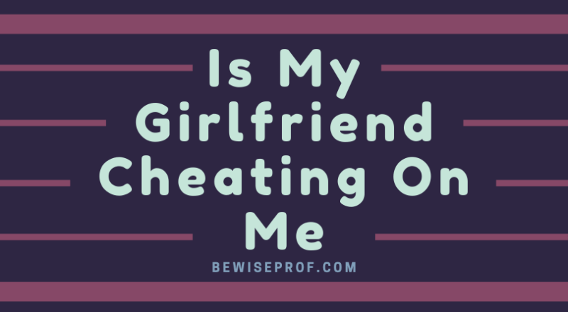 Is My Girlfriend Cheating On Me