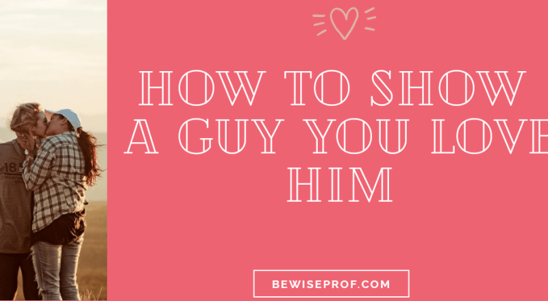 How To Show A Guy You Love Him