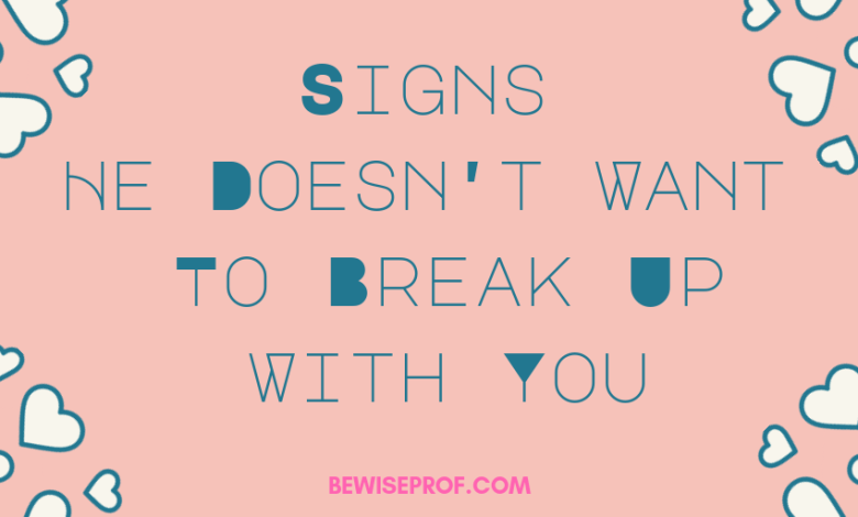 Signs He Doesn't Want To Break Up With You