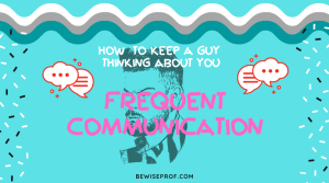 Frequent communication - How To Keep A Guy Thinking About You