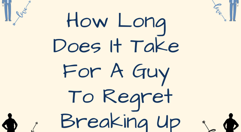 How Long Does It Take For A Guy To Regret Breaking Up