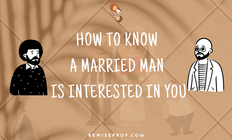 How To Know A Married Man Is Interested In You