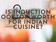 Is Induction Cooktop worthy for Indian Cuisine_