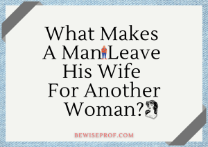 What Makes A Man Leave His Wife For Another Woman?