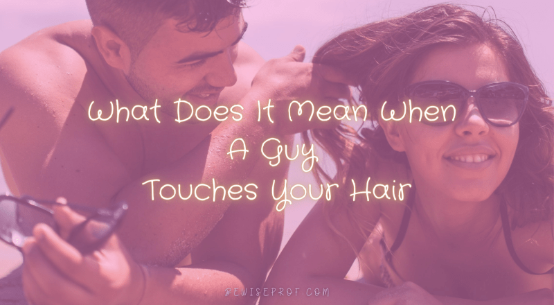 What Does It Mean When A Guy Touches Your Hair