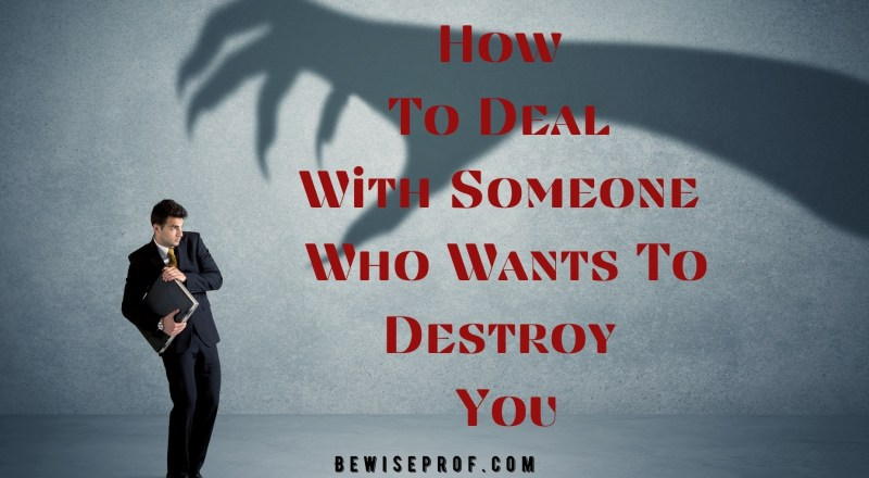 How To Deal With Someone Who Wants To Destroy You